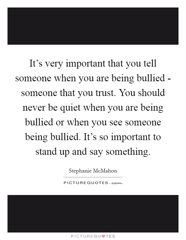 It's very important that you tell someone when you are being bullied - someone that you trust. You should never be quiet when you are being bullied or when you see someone being bullied. It's so important to stand up and say something Picture Quote #1