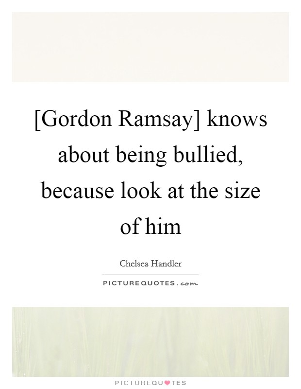 [Gordon Ramsay] knows about being bullied, because look at the size of him Picture Quote #1