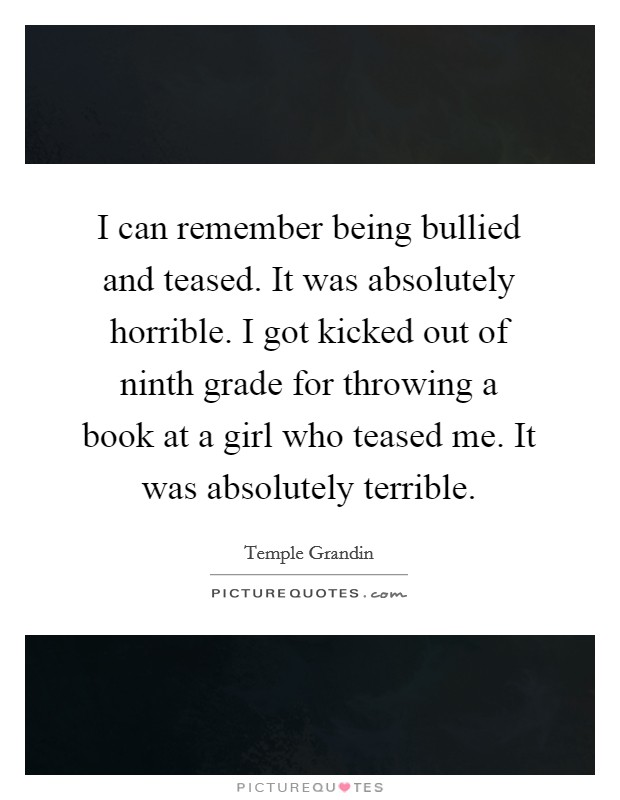 I can remember being bullied and teased. It was absolutely horrible. I got kicked out of ninth grade for throwing a book at a girl who teased me. It was absolutely terrible Picture Quote #1