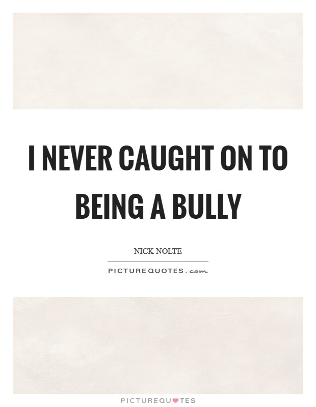 I never caught on to being a bully Picture Quote #1