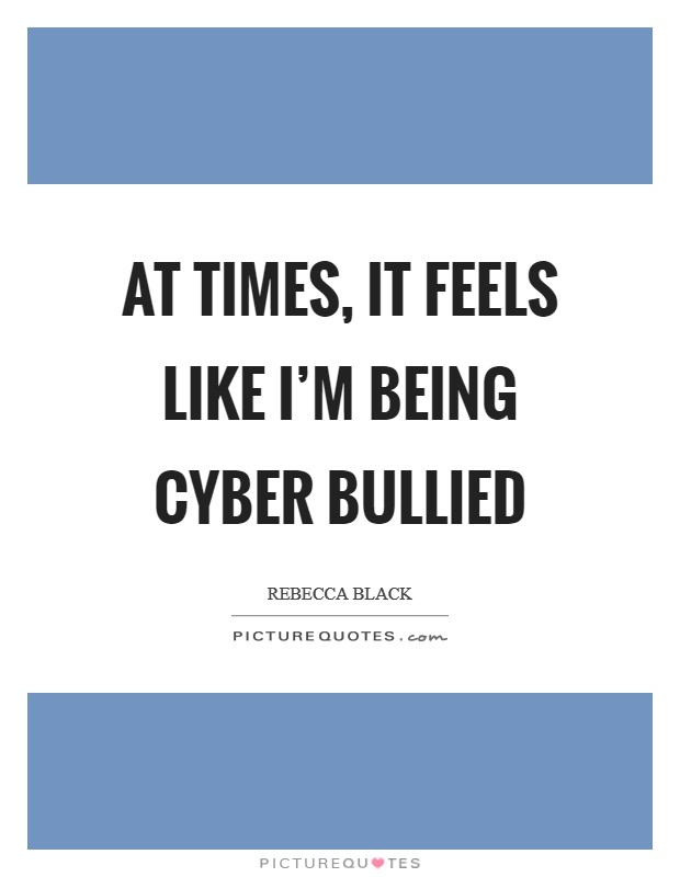 At times, it feels like I'm being cyber bullied Picture Quote #1