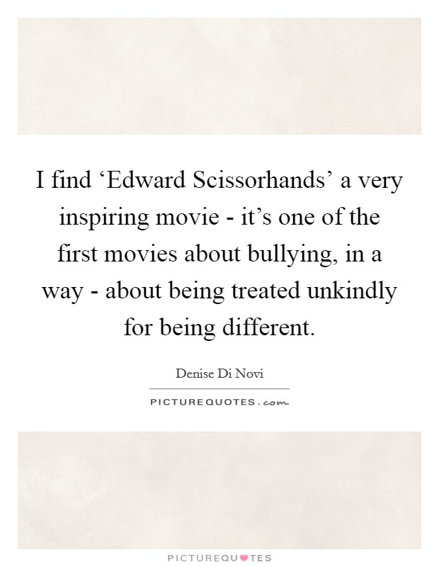 I find 'Edward Scissorhands' a very inspiring movie - it's one of the first movies about bullying, in a way - about being treated unkindly for being different Picture Quote #1