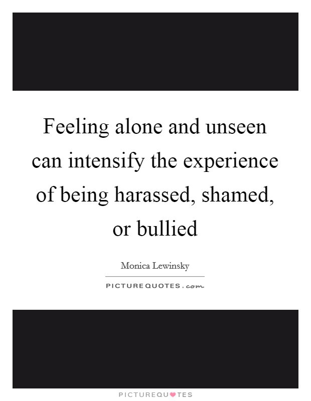 Feeling alone and unseen can intensify the experience of being harassed, shamed, or bullied Picture Quote #1
