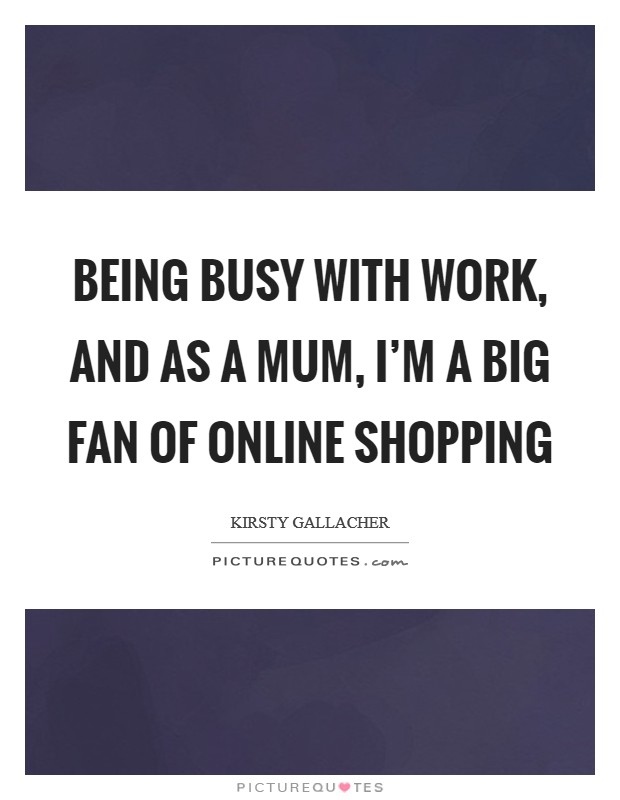 Being busy with work, and as a mum, I'm a big fan of online shopping Picture Quote #1