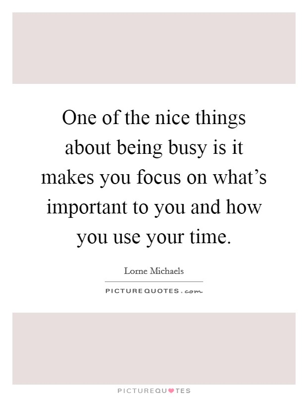 One of the nice things about being busy is it makes you focus on what's important to you and how you use your time Picture Quote #1
