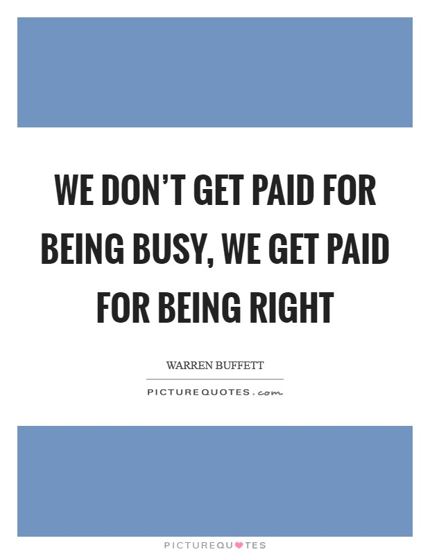 We don't get paid for being busy, we get paid for being right Picture Quote #1