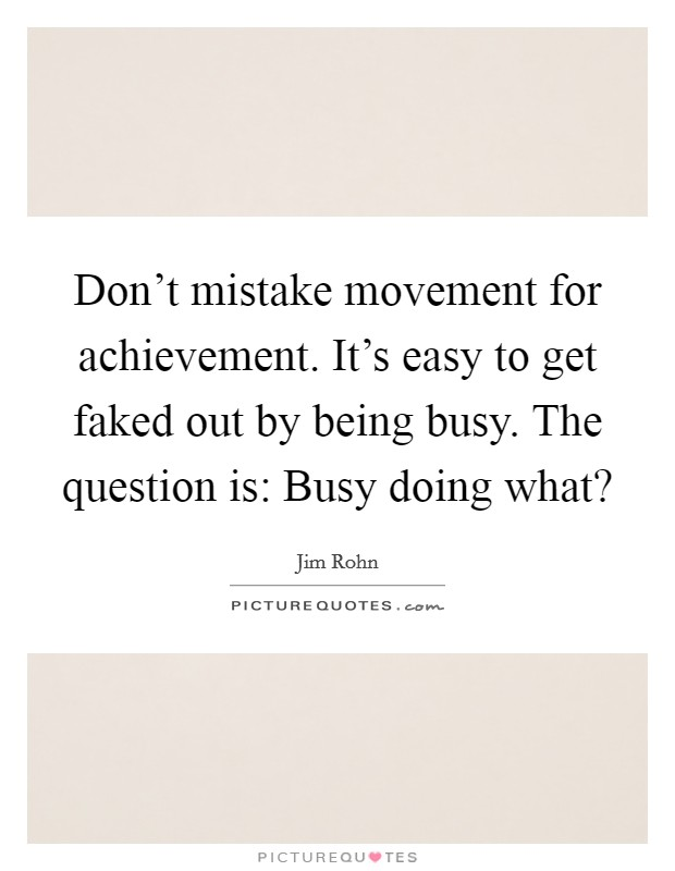 Don't mistake movement for achievement. It's easy to get faked out by being busy. The question is: Busy doing what? Picture Quote #1