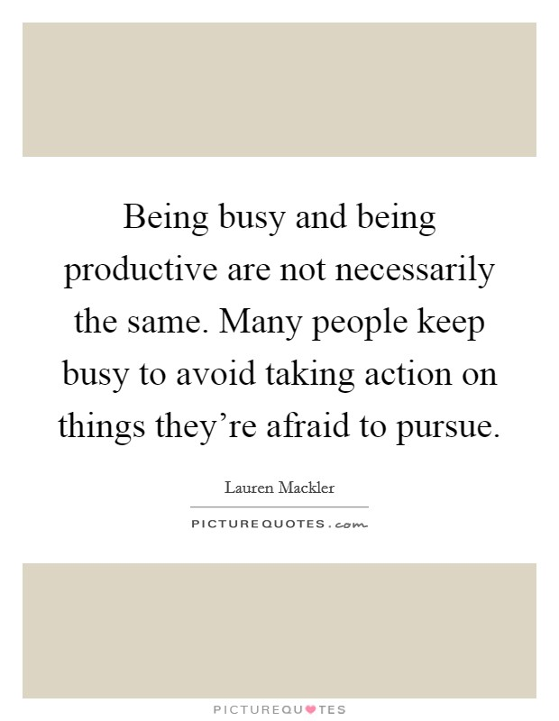 Being busy and being productive are not necessarily the same. Many people keep busy to avoid taking action on things they're afraid to pursue Picture Quote #1