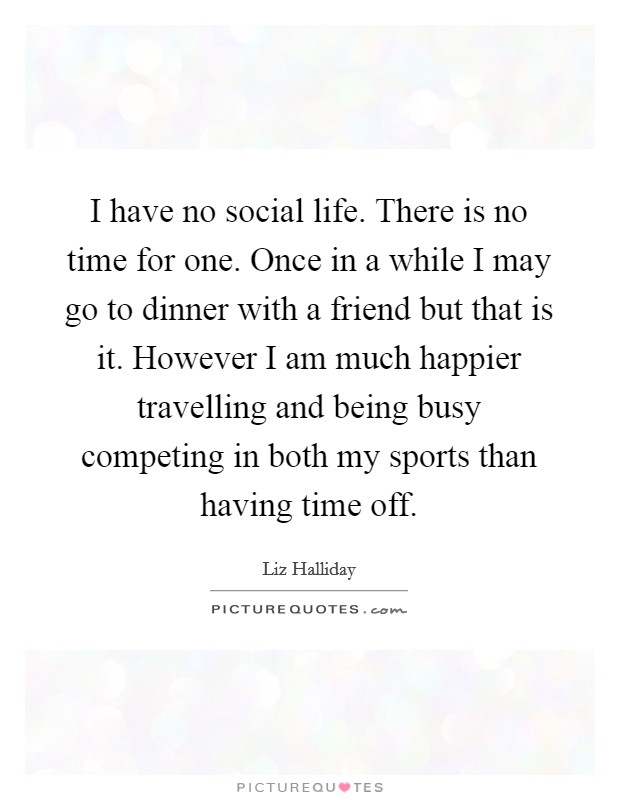 I have no social life. There is no time for one. Once in a while I may go to dinner with a friend but that is it. However I am much happier travelling and being busy competing in both my sports than having time off Picture Quote #1