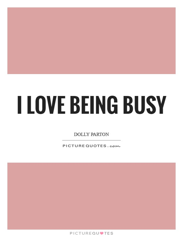 I love being busy Picture Quote #1