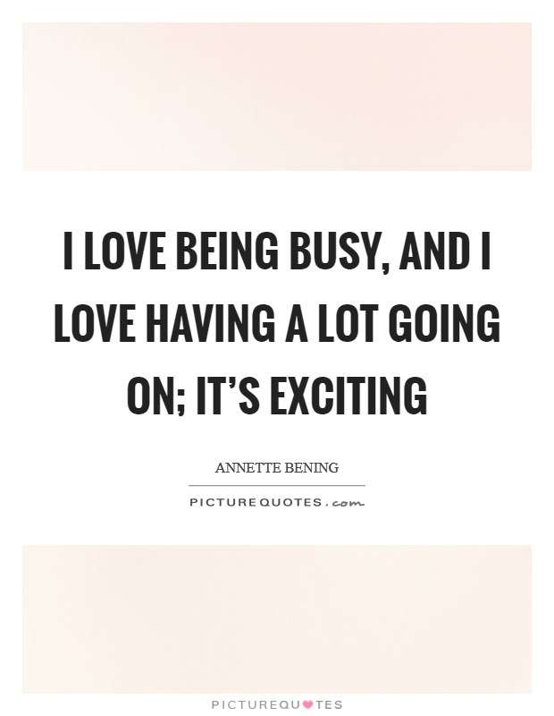 I love being busy, and I love having a lot going on; it's exciting Picture Quote #1