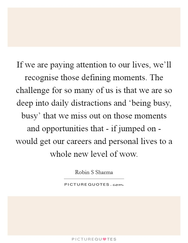 If we are paying attention to our lives, we'll recognise those defining moments. The challenge for so many of us is that we are so deep into daily distractions and 'being busy, busy' that we miss out on those moments and opportunities that - if jumped on - would get our careers and personal lives to a whole new level of wow Picture Quote #1