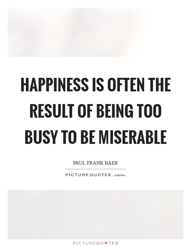 Happiness is often the result of being too busy to be miserable Picture Quote #1