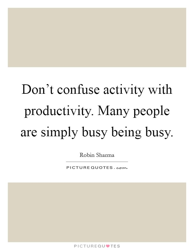 Don't confuse activity with productivity. Many people are simply busy being busy Picture Quote #1