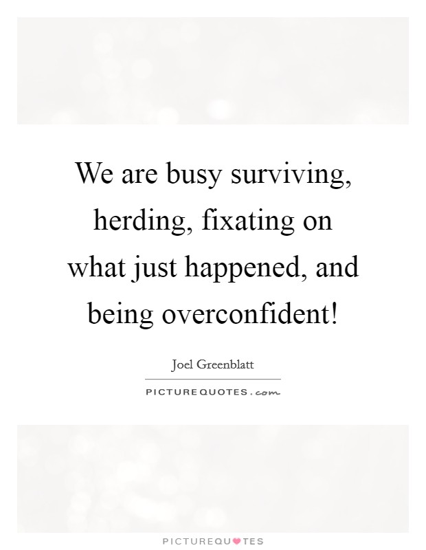 We are busy surviving, herding, fixating on what just happened, and being overconfident! Picture Quote #1