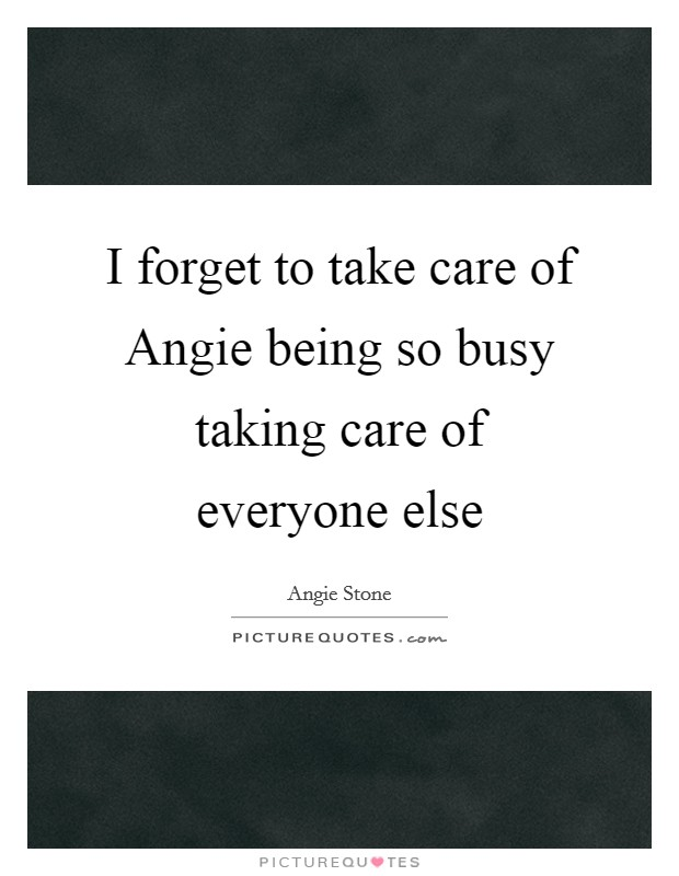 I forget to take care of Angie being so busy taking care of everyone else Picture Quote #1