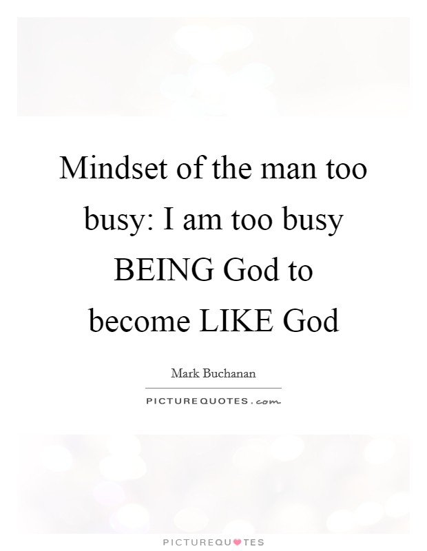 Mindset of the man too busy: I am too busy BEING God to become LIKE God Picture Quote #1