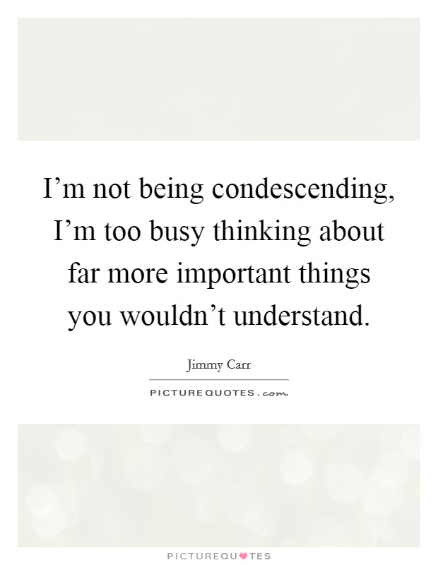 I'm not being condescending, I'm too busy thinking about far more important things you wouldn't understand Picture Quote #1