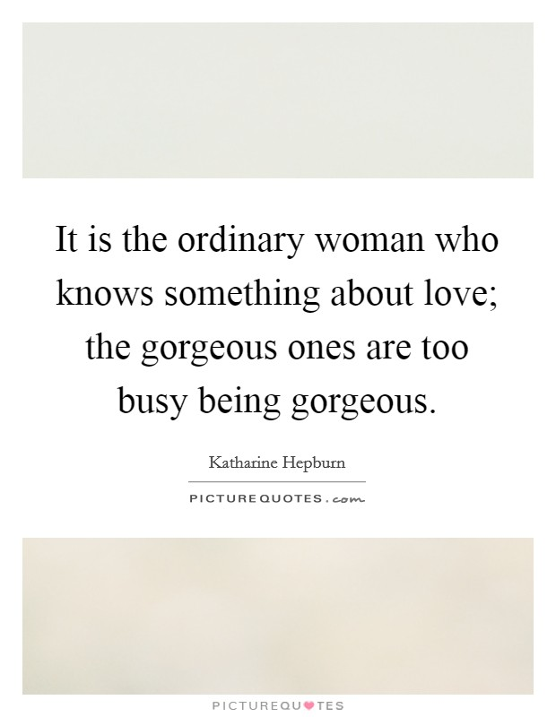 It is the ordinary woman who knows something about love; the gorgeous ones are too busy being gorgeous Picture Quote #1