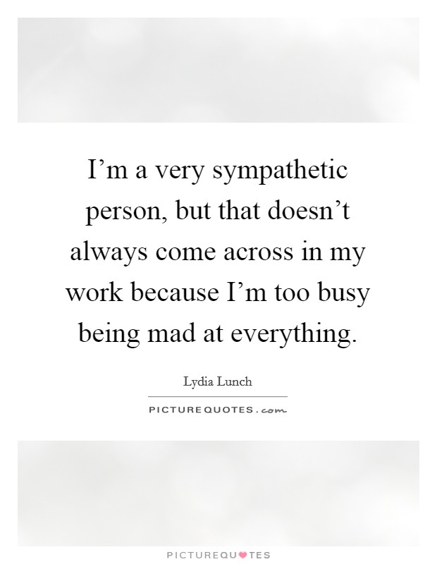 I'm a very sympathetic person, but that doesn't always come across in my work because I'm too busy being mad at everything Picture Quote #1