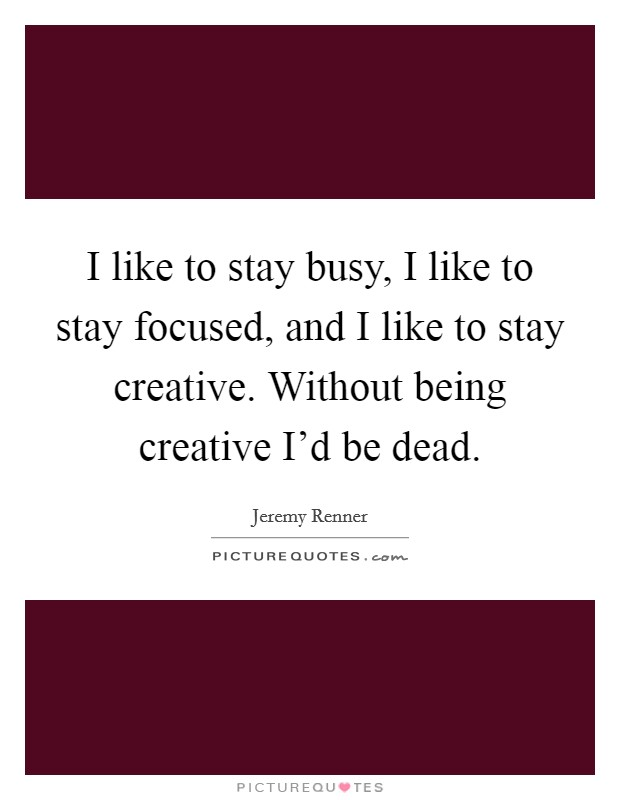 I like to stay busy, I like to stay focused, and I like to stay creative. Without being creative I'd be dead Picture Quote #1