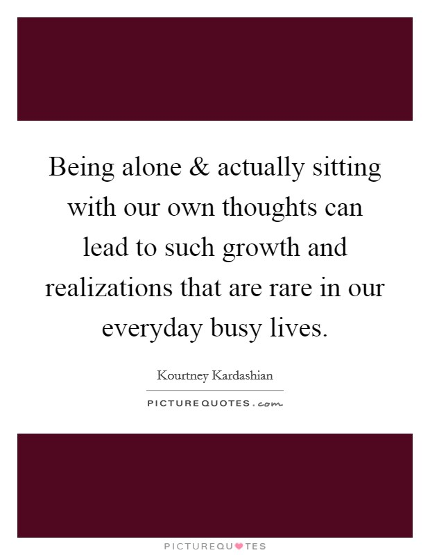 Being alone and actually sitting with our own thoughts can lead to such growth and realizations that are rare in our everyday busy lives Picture Quote #1