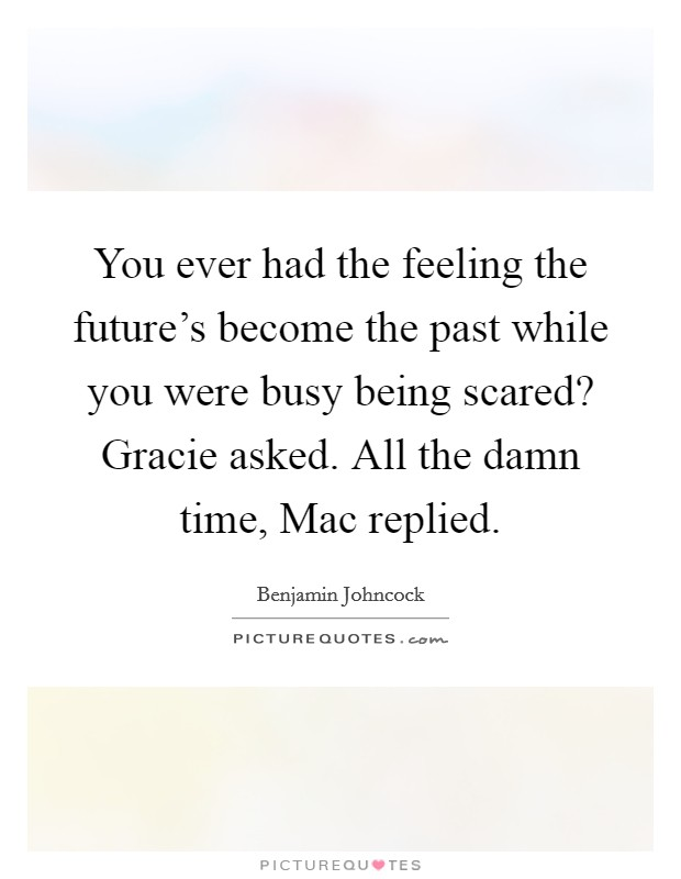 You ever had the feeling the future's become the past while you were busy being scared? Gracie asked. All the damn time, Mac replied Picture Quote #1