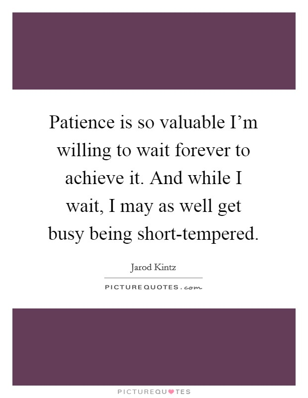 Patience is so valuable I'm willing to wait forever to achieve it. And while I wait, I may as well get busy being short-tempered Picture Quote #1