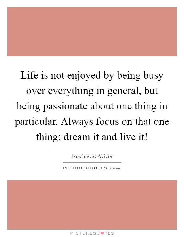 Life is not enjoyed by being busy over everything in general, but being passionate about one thing in particular. Always focus on that one thing; dream it and live it! Picture Quote #1