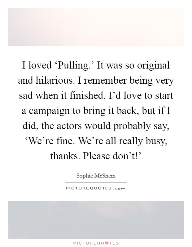 I loved 'Pulling.' It was so original and hilarious. I remember being very sad when it finished. I'd love to start a campaign to bring it back, but if I did, the actors would probably say, 'We're fine. We're all really busy, thanks. Please don't!' Picture Quote #1