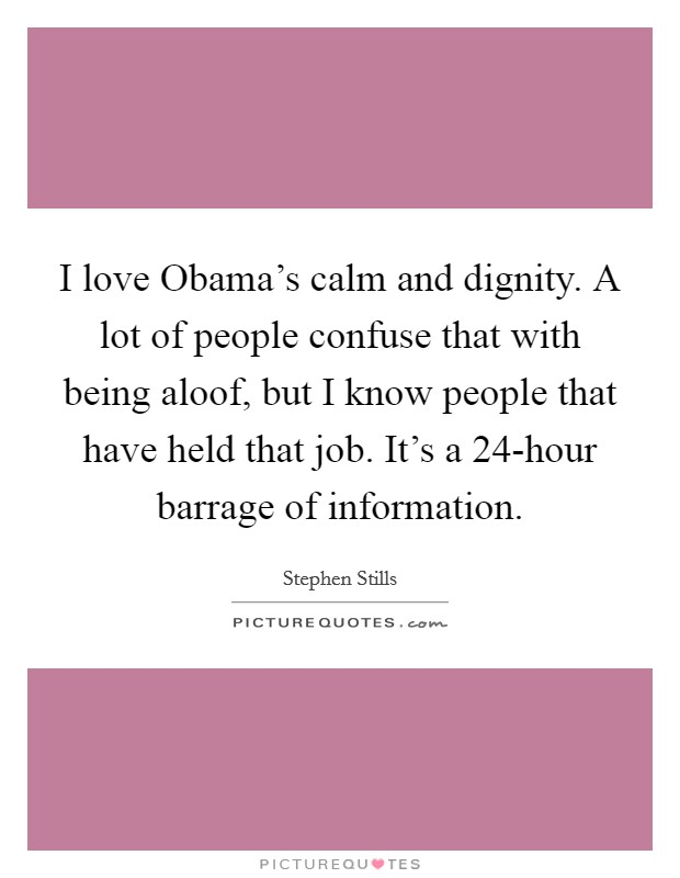 I love Obama's calm and dignity. A lot of people confuse that with being aloof, but I know people that have held that job. It's a 24-hour barrage of information Picture Quote #1