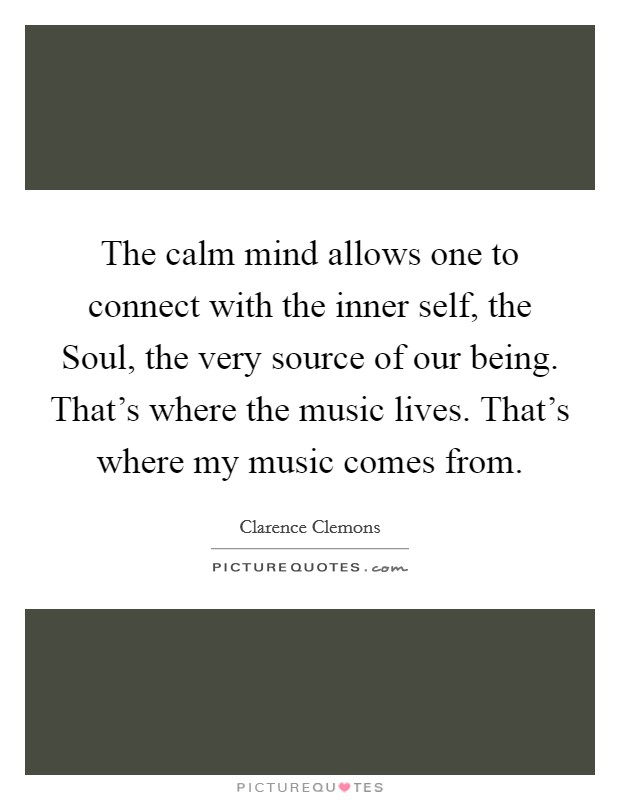 The calm mind allows one to connect with the inner self, the Soul, the very source of our being. That's where the music lives. That's where my music comes from Picture Quote #1