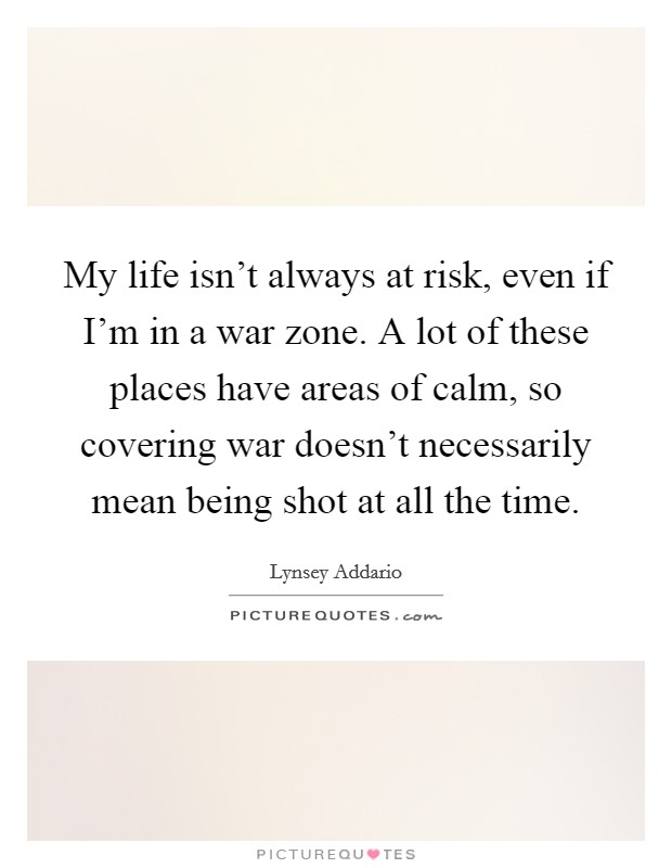 My life isn't always at risk, even if I'm in a war zone. A lot of these places have areas of calm, so covering war doesn't necessarily mean being shot at all the time Picture Quote #1