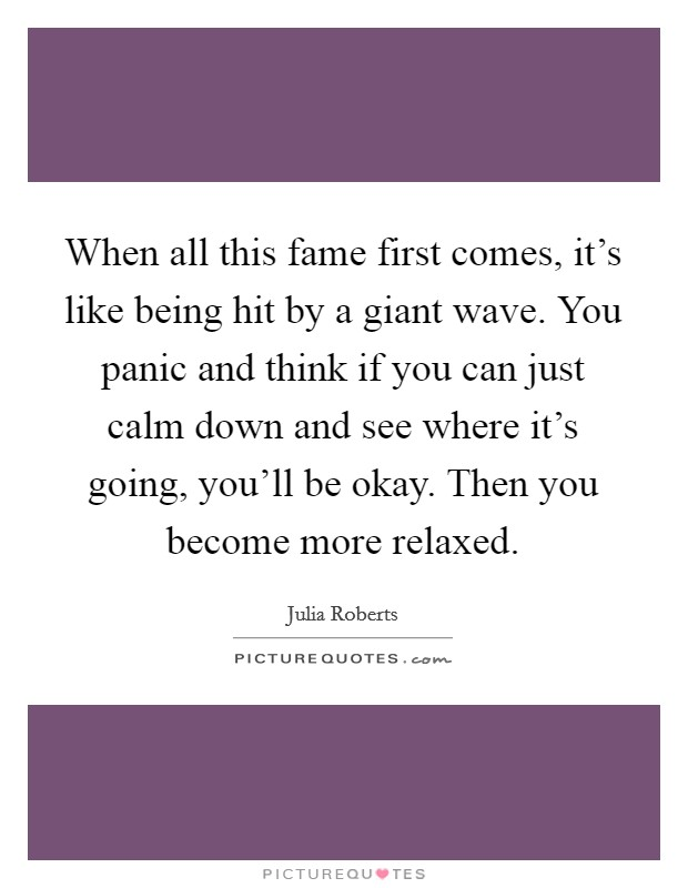 When all this fame first comes, it's like being hit by a giant wave. You panic and think if you can just calm down and see where it's going, you'll be okay. Then you become more relaxed Picture Quote #1