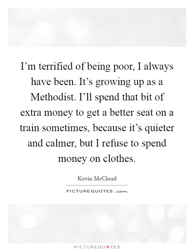 I'm terrified of being poor, I always have been. It's growing up as a Methodist. I'll spend that bit of extra money to get a better seat on a train sometimes, because it's quieter and calmer, but I refuse to spend money on clothes Picture Quote #1