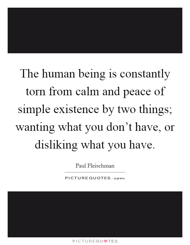 The human being is constantly torn from calm and peace of simple existence by two things; wanting what you don't have, or disliking what you have Picture Quote #1