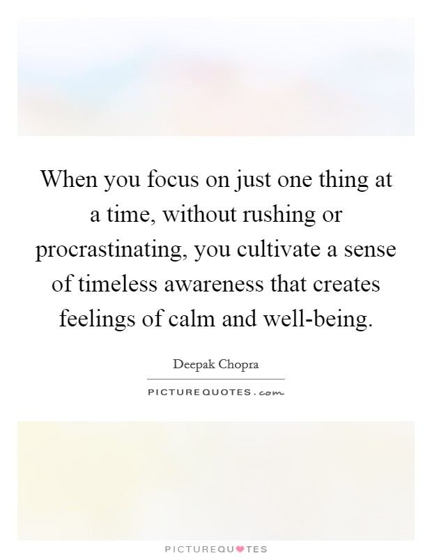 When you focus on just one thing at a time, without rushing or procrastinating, you cultivate a sense of timeless awareness that creates feelings of calm and well-being Picture Quote #1