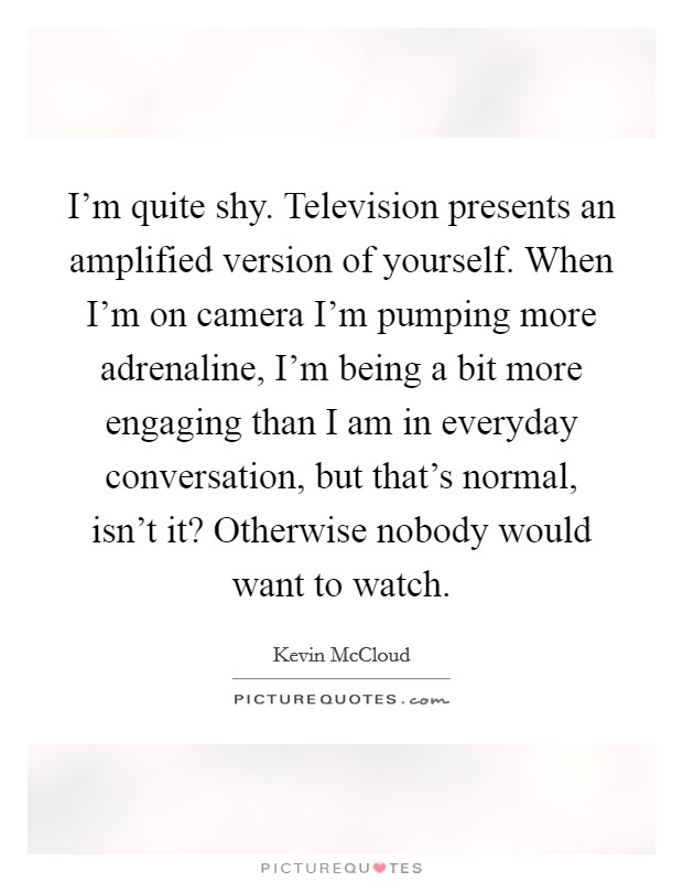 I'm quite shy. Television presents an amplified version of yourself. When I'm on camera I'm pumping more adrenaline, I'm being a bit more engaging than I am in everyday conversation, but that's normal, isn't it? Otherwise nobody would want to watch Picture Quote #1