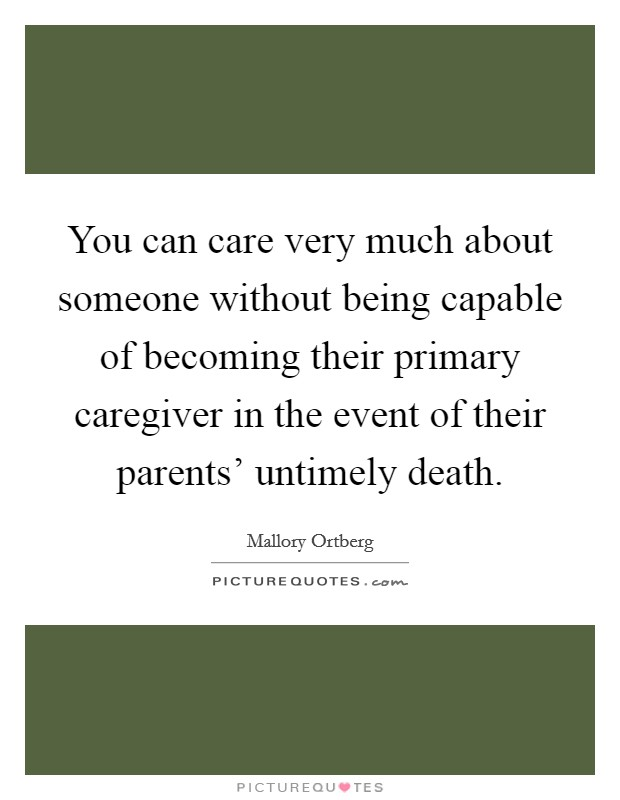 You can care very much about someone without being capable of becoming their primary caregiver in the event of their parents' untimely death Picture Quote #1