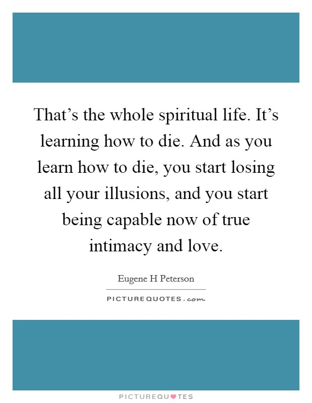 That's the whole spiritual life. It's learning how to die. And as you learn how to die, you start losing all your illusions, and you start being capable now of true intimacy and love Picture Quote #1