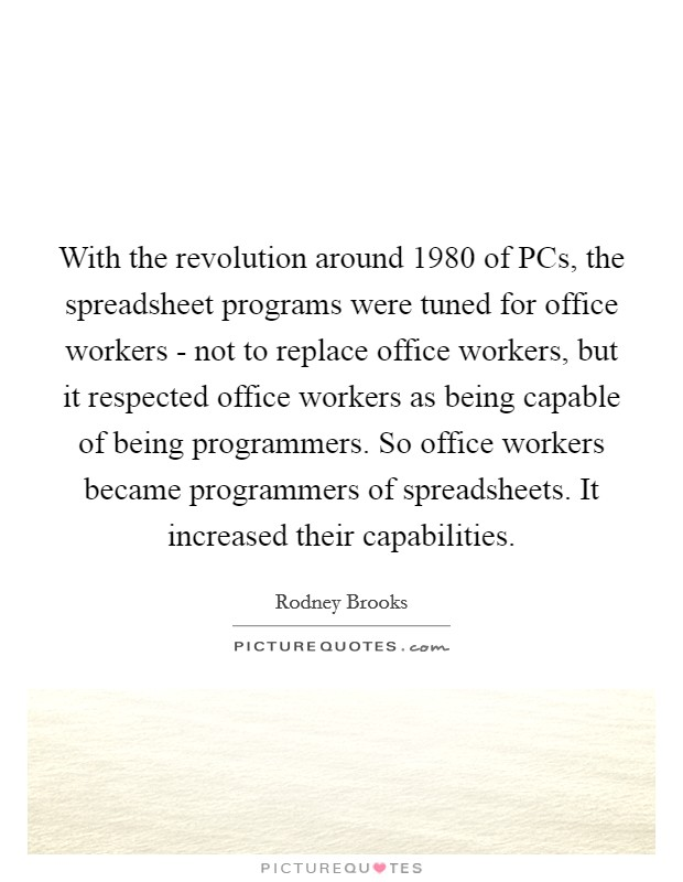 With the revolution around 1980 of PCs, the spreadsheet programs were tuned for office workers - not to replace office workers, but it respected office workers as being capable of being programmers. So office workers became programmers of spreadsheets. It increased their capabilities Picture Quote #1