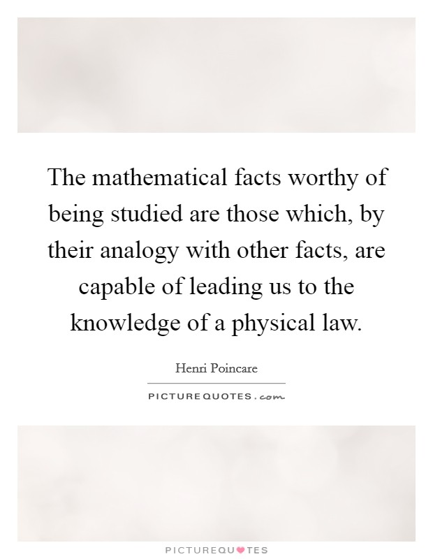 The mathematical facts worthy of being studied are those which, by their analogy with other facts, are capable of leading us to the knowledge of a physical law Picture Quote #1