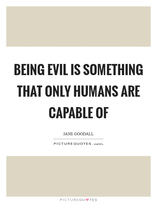 Being evil is something that only humans are capable of Picture Quote #1