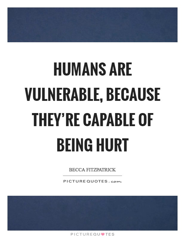 Humans are vulnerable, because they're capable of being hurt Picture Quote #1