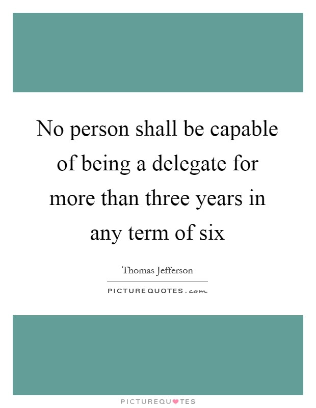 No person shall be capable of being a delegate for more than three years in any term of six Picture Quote #1