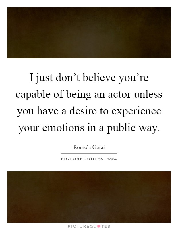 I just don't believe you're capable of being an actor unless you have a desire to experience your emotions in a public way Picture Quote #1