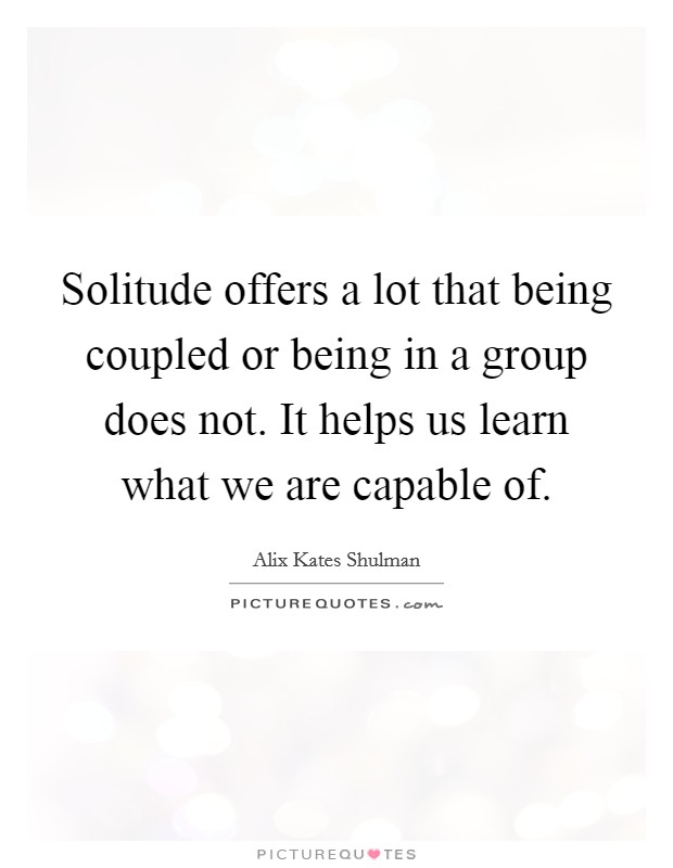 Solitude offers a lot that being coupled or being in a group does not. It helps us learn what we are capable of Picture Quote #1