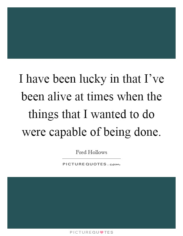 I have been lucky in that I've been alive at times when the things that I wanted to do were capable of being done Picture Quote #1