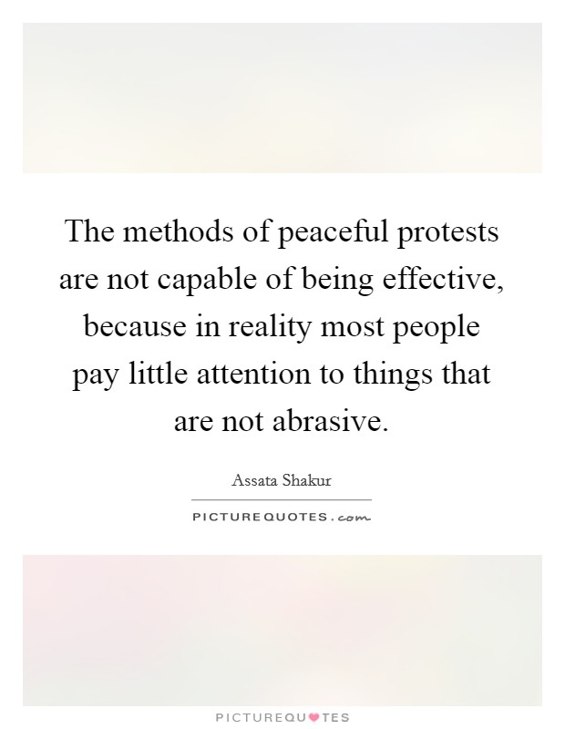The methods of peaceful protests are not capable of being effective, because in reality most people pay little attention to things that are not abrasive Picture Quote #1