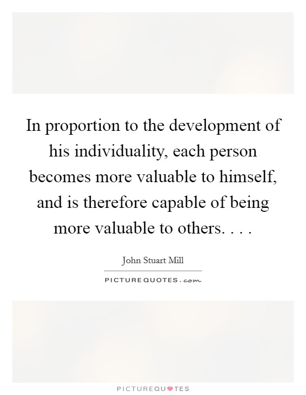 In proportion to the development of his individuality, each person becomes more valuable to himself, and is therefore capable of being more valuable to others. . .  Picture Quote #1